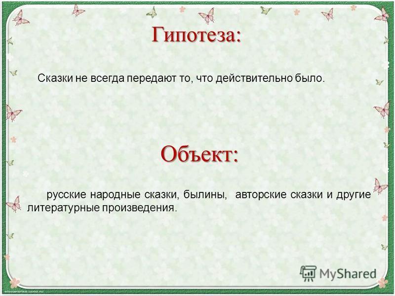 Сказки не всегда передают то, что действительно было. Гипотеза: Объект: русские народные сказки, былины, авторские сказки и другие литературные произведения.