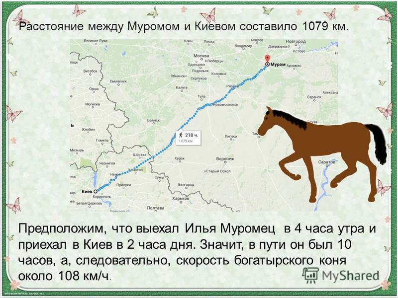 Расстояние между Муромом и Киевом составило 1079 км. Предположим, что выехал Илья Муромец в 4 часа утра и приехал в Киев в 2 часа дня. Значит, в пути он был 10 часов, а, следовательно, скорость богатырского коня около 108 км/ч.