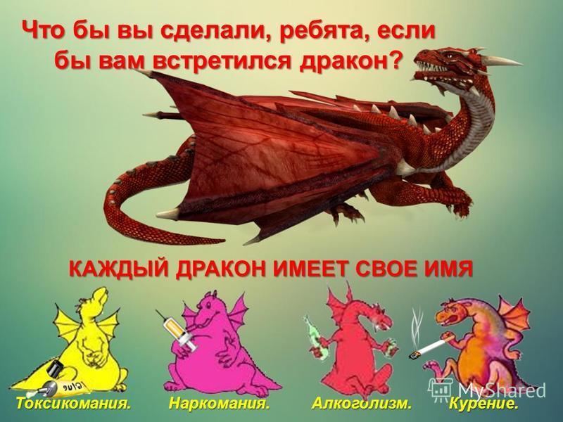 Токсикомания. Наркомания. Алкоголизм. Курение. Что бы вы сделали, ребята, если бы вам встретился дракон? КАЖДЫЙ ДРАКОН ИМЕЕТ СВОЕ ИМЯ