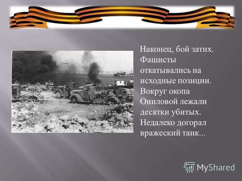 Наконец, бой затих. Фашисты откатывались на исходные позиции. Вокруг окопа Ониловой лежали десятки убитых. Недалеко догорал вражеский танк...