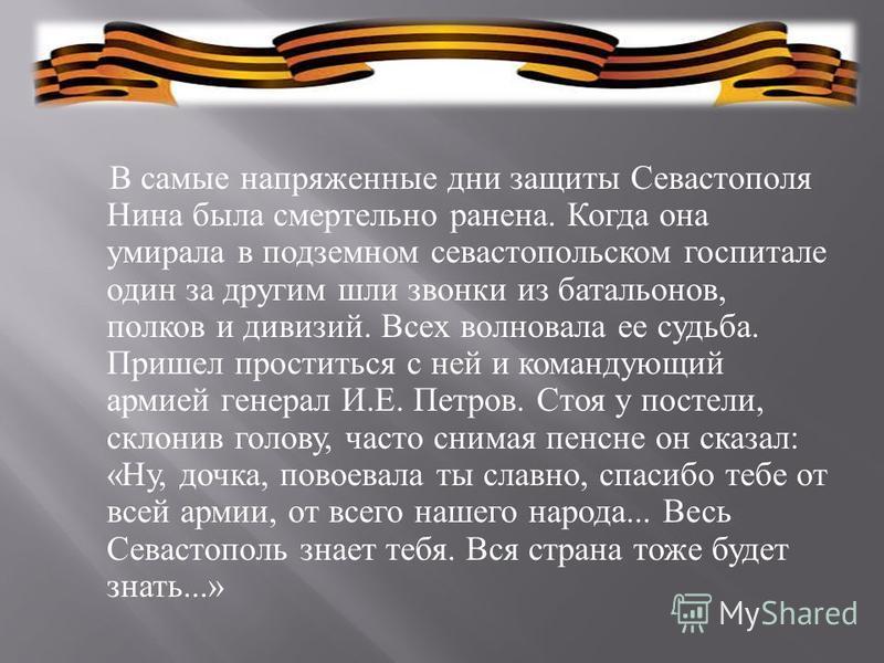 В самые напряженные дни защиты Севастополя Нина была смертельно ранена. Когда она умирала в подземном севастопольском госпитале один за другим шли звонки из батальонов, полков и дивизий. Всех волновала ее судьба. Пришел проститься с ней и командующий