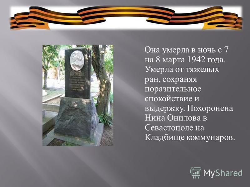 Она умерла в ночь с 7 на 8 марта 1942 года. Умерла от тяжелых ран, сохраняя поразительное спокойствие и выдержку. Похоронена Нина Онилова в Севастополе на Кладбище коммунаров.