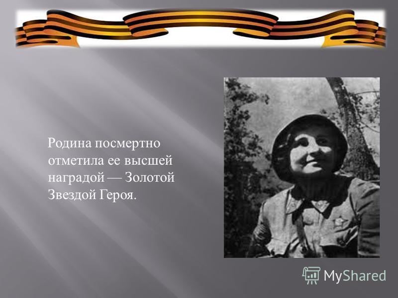 Родина посмертно отметила ее высшей наградой Золотой Звездой Героя.