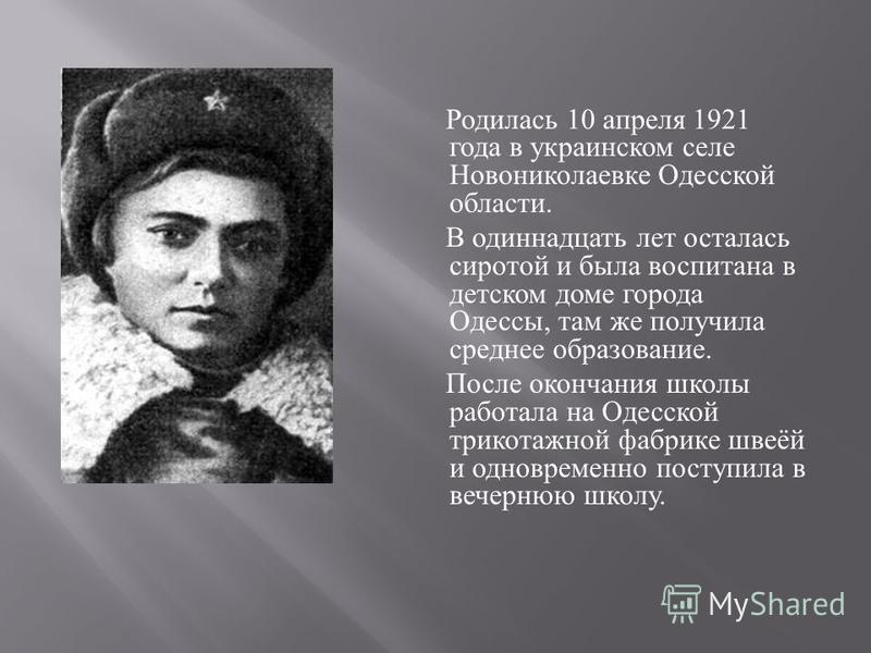 Родилась 10 апреля 1921 года в украинском селе Новониколаевке Одесской области. В одиннадцать лет осталась сиротой и была воспитана в детском доме города Одессы, там же получила среднее образование. После окончания школы работала на Одесской трикотаж