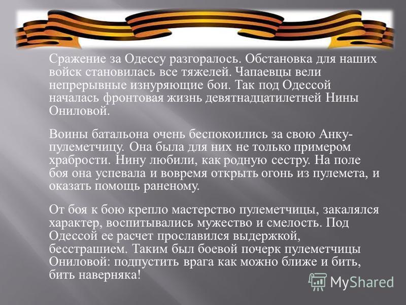 Сражение за Одессу разгоралось. Обстановка для наших войск становилась все тяжелей. Чапаевцы вели непрерывные изнуряющие бои. Так под Одессой началась фронтовая жизнь девятнадцатилетней Нины Ониловой. Воины батальона очень беспокоились за свою Анку -