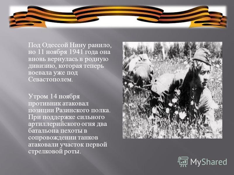 Под Одессой Нину ранило, но 11 ноября 1941 года она вновь вернулась в родную дивизию, которая теперь воевала уже под Севастополем. Утром 14 ноября противник атаковал позиции Разинского полка. При поддержке сильного артиллерийского огня два батальона