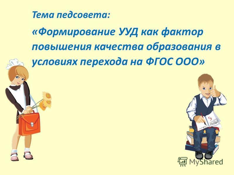 Тема педсовета: «Формирование УУД как фактор повышения качества образования в условиях перехода на ФГОС ООО»