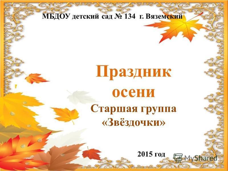 МБДОУ детский сад 134 г. Вяземский Праздник осени Старшая группа «Звёздочки» 2015 год
