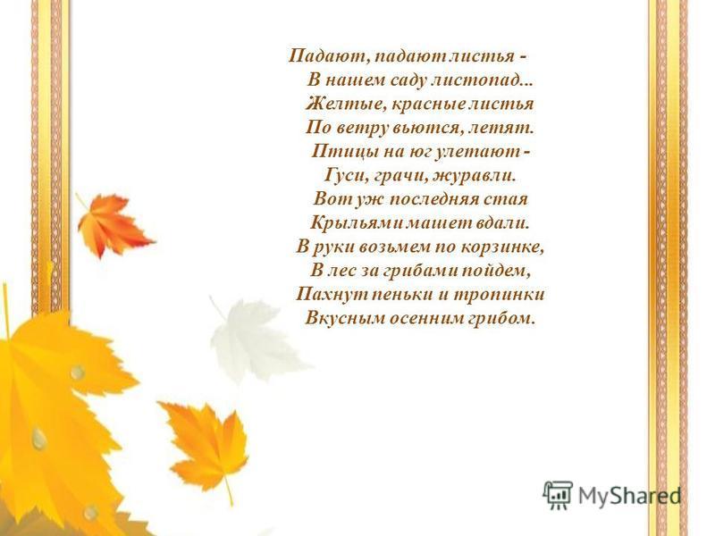 Падают, падают листья - В нашем саду листопад... Желтые, красные листья По ветру вьются, летят. Птицы на юг улетают - Гуси, грачи, журавли. Вот уж последняя стая Крыльями машет вдали. В руки возьмем по корзинке, В лес за грибами пойдем, Пахнут пеньки