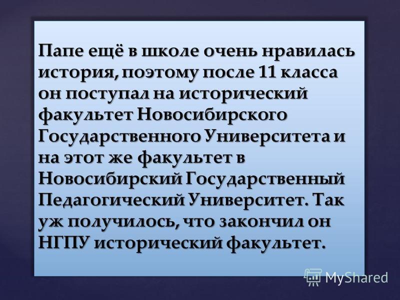 Папе ещё в школе очень нравилась история, поэтому после 11 класса он поступал на исторический факультет Новосибирского Государственного Университета и на этот же факультет в Новосибирский Государственный Педагогический Университет. Так уж получилось,