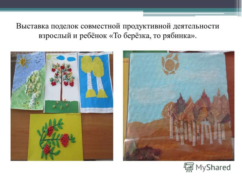 Выставка поделок совместной продуктивной деятельности взрослый и ребёнок «То берёзка, то рябинка».