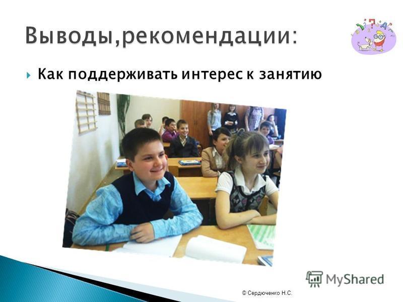 Как поддерживать интерес к занятию © Сердюченко Н.С.