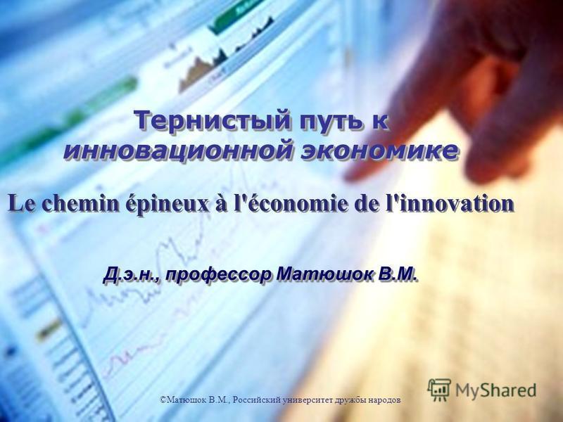 Тернистый путь к инновационной экономике Le chemin épineux à l'économie de l'innovation Д.э.н., профессор Матюшок В.М. Тернистый путь к инновационной экономике Le chemin épineux à l'économie de l'innovation Д.э.н., профессор Матюшок В.М. ©Матюшок В.М