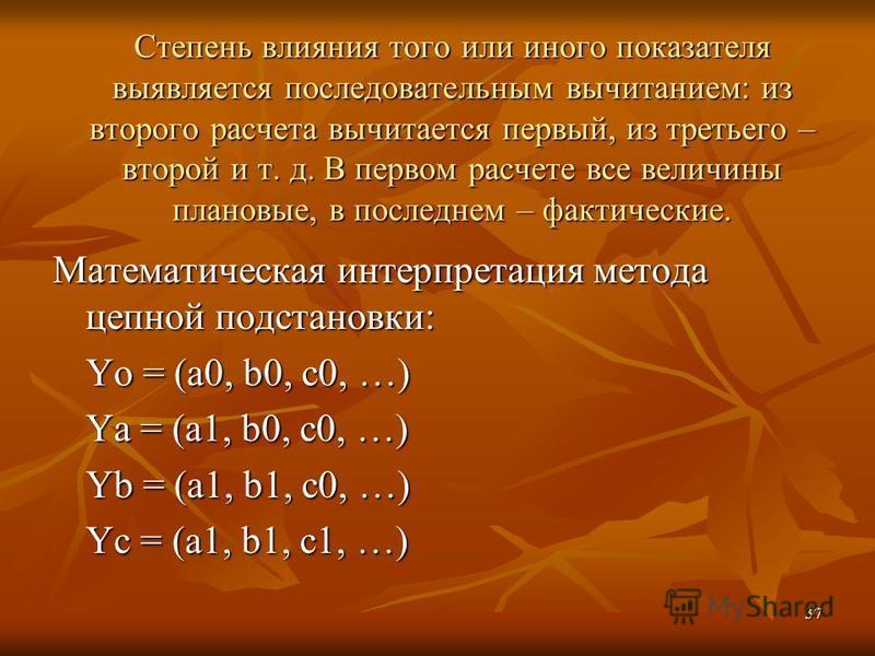 37 Степень влияния того или иного показателя выявляется последовательным вычитанием: из второго расчета вычитается первый, из третьего – второй и т. д. В первом расчете все величины плановые, в последнем – фактические. Математическая интерпретация ме