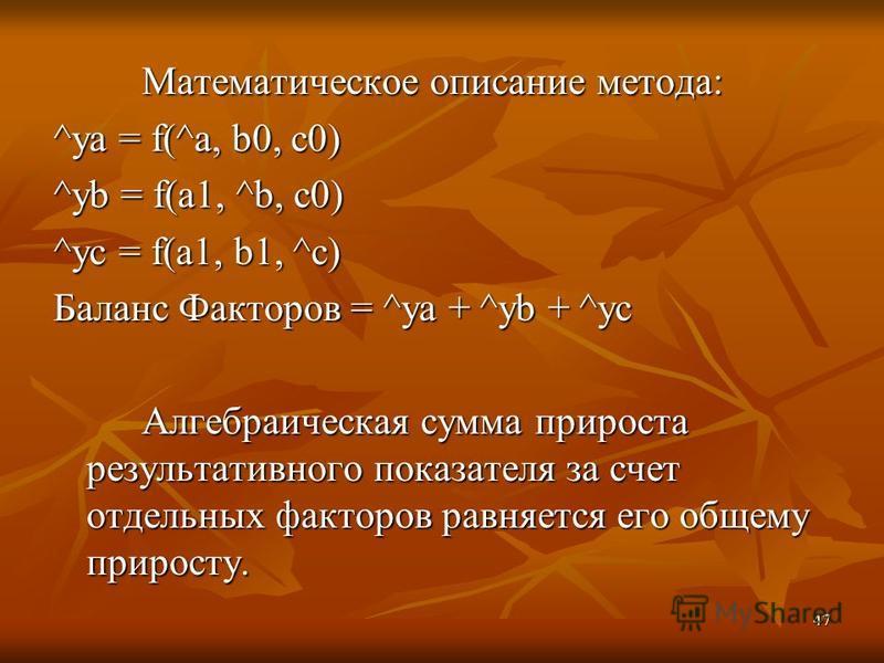 47 Математическое описание метода: ^ya = f(^a, b0, c0) ^yb = f(a1, ^b, c0) ^yc = f(a1, b1, ^c) Баланс Факторов = ^ya + ^yb + ^yc Алгебраическая сумма прироста результативного показателя за счет отдельных факторов равняется его общему приросту.