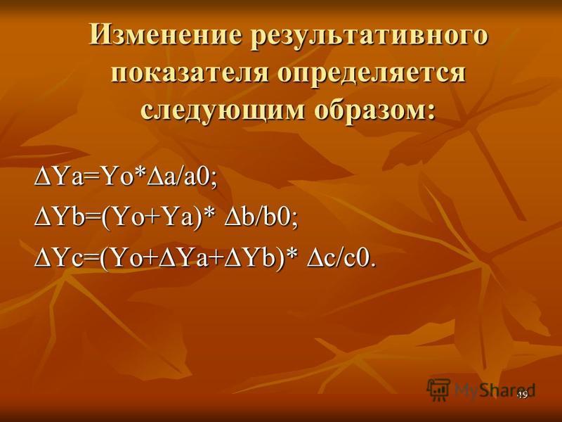 49 Изменение результативного показателя определяется следующим образом: Ya=Yo*a/a0; Yb=(Yo+Ya)* b/b0; Yc=(Yo+Ya+Yb)* c/c0.