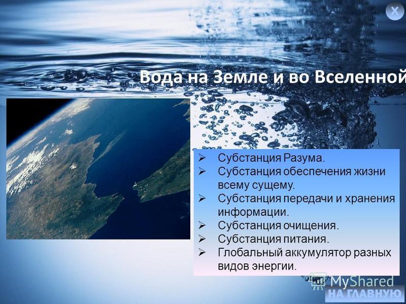 Вода на Земле и во Вселенной Субстанция Разума. Субстанция обеспечения жизни всему сущему. Субстанция передачи и хранения информации. Субстанция очищения. Субстанция питания. Глобальный аккумулятор разных видов энергии.