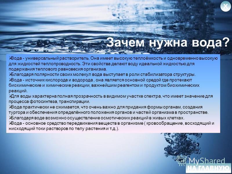 Зачем нужна вода? Вода - универсальный растворитель. Она имеет высокую теплоёмкость и одновременно высокую для жидкостей теплопроводность. Эти свойства делают воду идеальной жидкостью для подержания теплового равновесия организма. Благодаря полярност