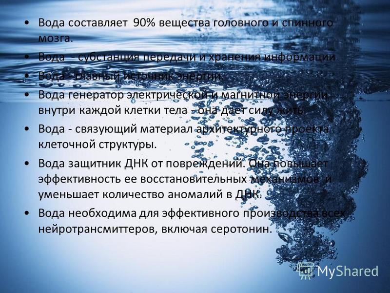 Вода составляет 90% вещества головного и спинного мозга. Вода - субстанция передачи и хранения информации Вода - главный источник энергии. Вода генератор электрической и магнитной энергии внутри каждой клетки тела - она дает силу жить. Вода - связующ
