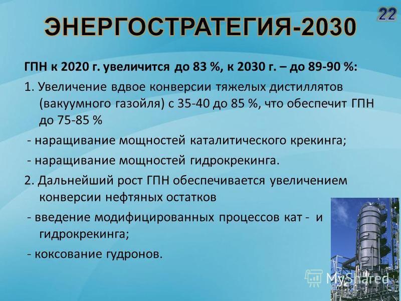 ГПН к 2020 г. увеличится до 83 %, к 2030 г. – до 89-90 %: 1. Увеличение вдвое конверсии тяжелых дистиллятов (вакуумного газойля) с 35-40 до 85 %, что обеспечит ГПН до 75-85 % - наращивание мощностей каталитического крекинга; - наращивание мощностей г