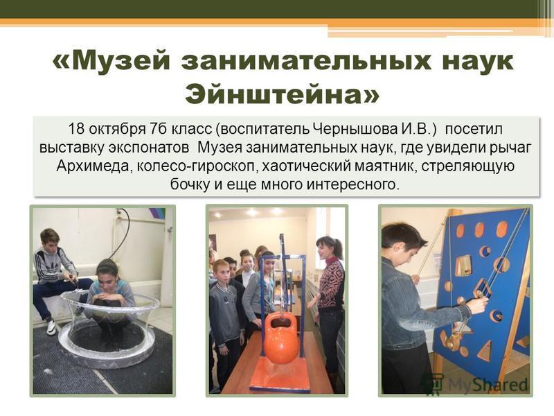 « Музей занимательных наук Эйнштейна» 18 октября 7 б класс (воспитатель Чернышова И.В.) посетил выставку экспонатов Музея занимательных наук, где увидели рычаг Архимеда, колесо-гироскоп, хаотический маятник, стреляющую бочку и еще много интересного.