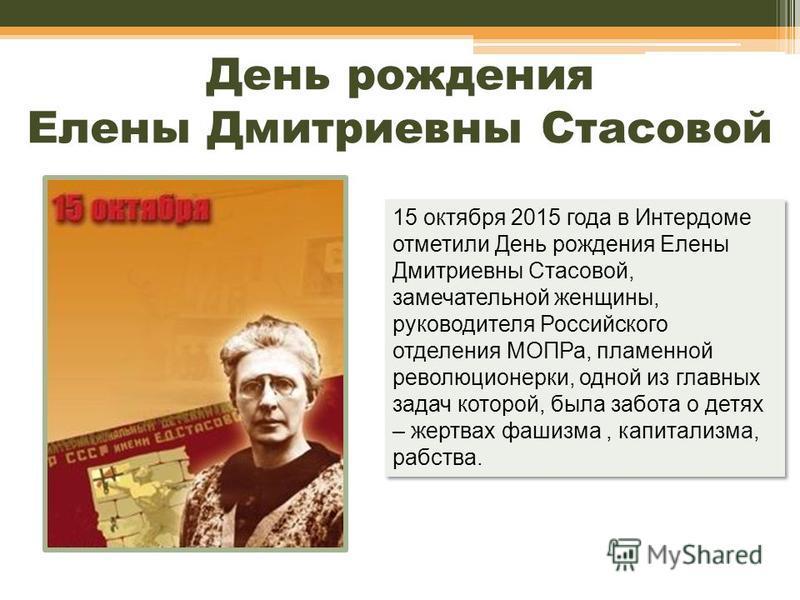 День рождения Елены Дмитриевны Стасовой 15 октября 2015 года в Интердоме отметили День рождения Елены Дмитриевны Стасовой, замечательной женщины, руководителя Российского отделения МОПРа, пламенной революционерки, одной из главных задач которой, была