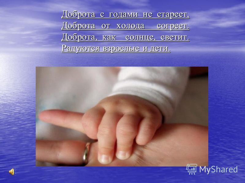 Доброта с годами не стареет, Доброта от холода согреет. Доброта, как солнце, светит. Радуются взрослые и дети.
