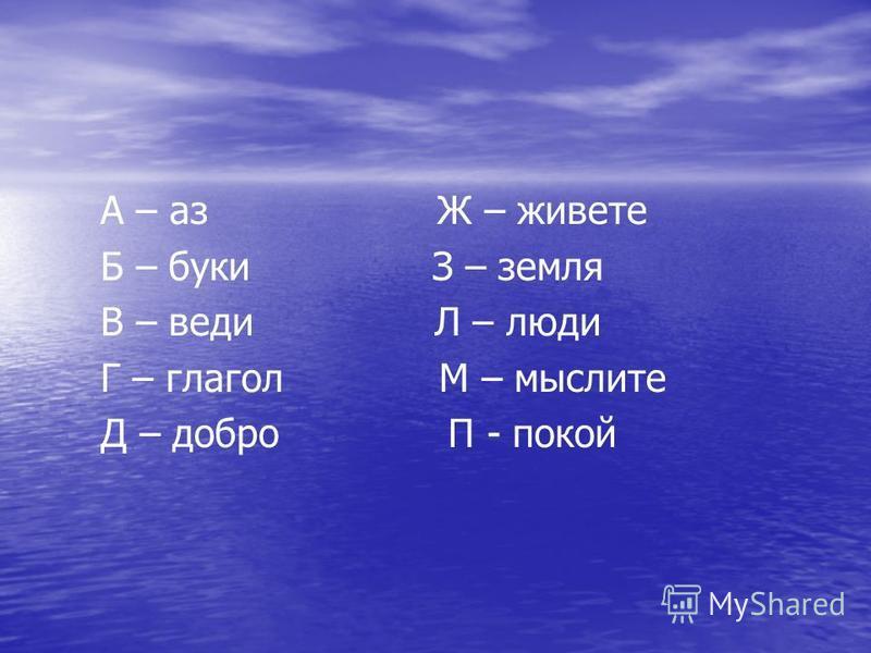 А – аз Ж – живете Б – буки З – земля В – веди Л – люди Г – глагол М – мыслите Д – добро П - покой