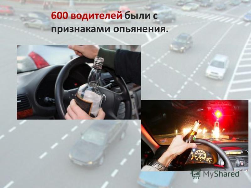 600 водителей были с признаками опьянения.