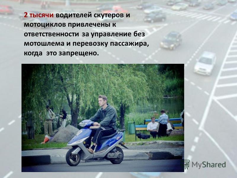 2 тысячи водителей скутеров и мотоциклов привлечены к ответственности за управление без мотошлема и перевозку пассажира, когда это запрещено.