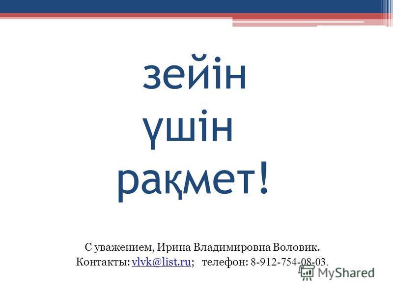 зейін ү шiн ра қ мет! С уважением, Ирина Владимировна Воловик. Контакты: vlvk@list.ru; телефон: 8-912-754-08-03.vlvk@list.ru