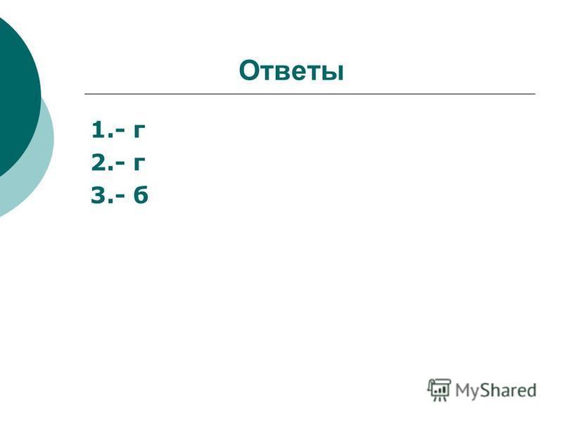 Ответы 1.- г 2.- г 3.- б