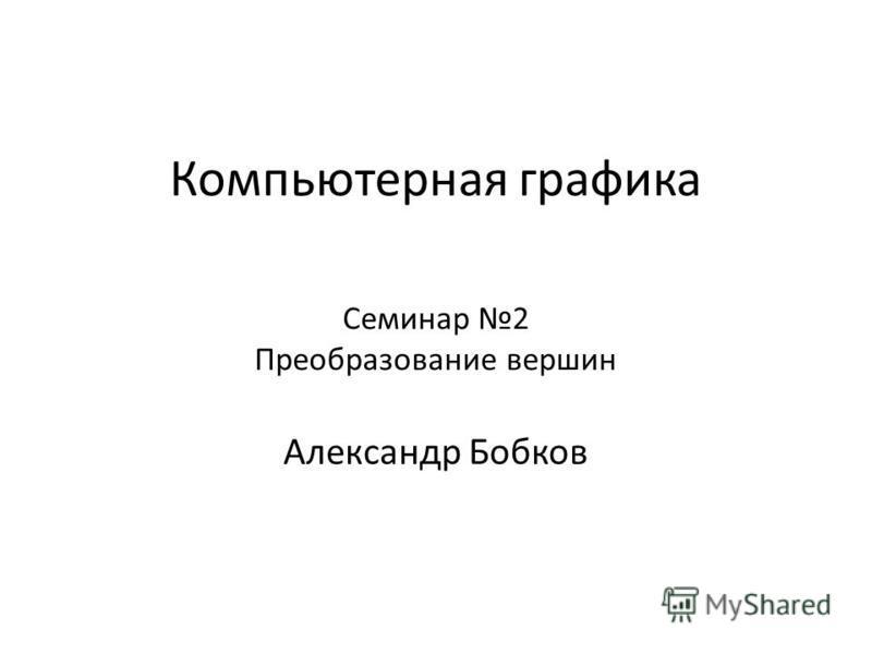 Компьютерная графика Александр Бобков Семинар 2 Преобразование вершин