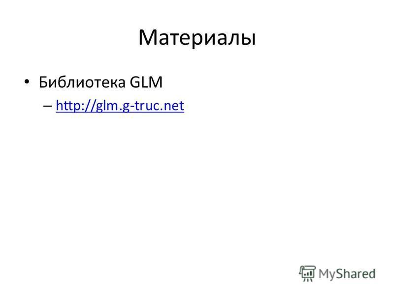 Материалы Библиотека GLM – http://glm.g-truc.net http://glm.g-truc.net