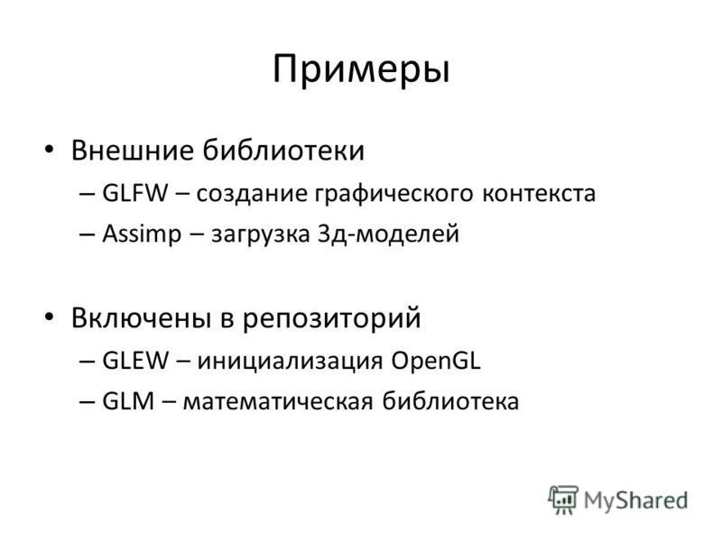 Примеры Внешние библиотеки – GLFW – создание графического контекста – Assimp – загрузка 3 д-моделей Включены в репозиторий – GLEW – инициализация OpenGL – GLM – математическая библиотека