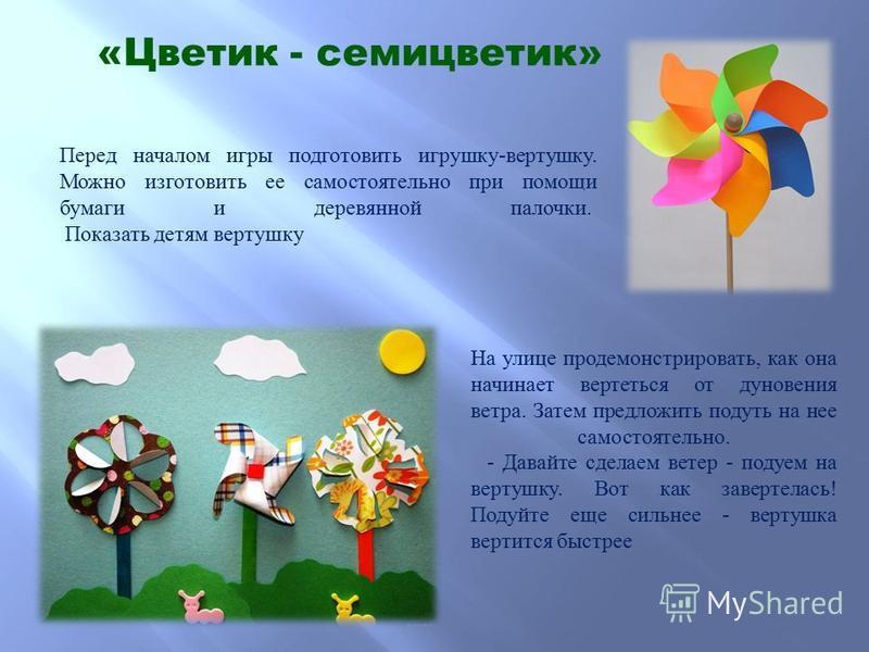 «Цветик - семицветик» Перед началом игры подготовить игрушку-вертушку. Можно изготовить ее самостоятельно при помощи бумаги и деревянной палочки. Показать детям вертушку На улице продемонстрировать, как она начинает вертеться от дуновения ветра. Зате