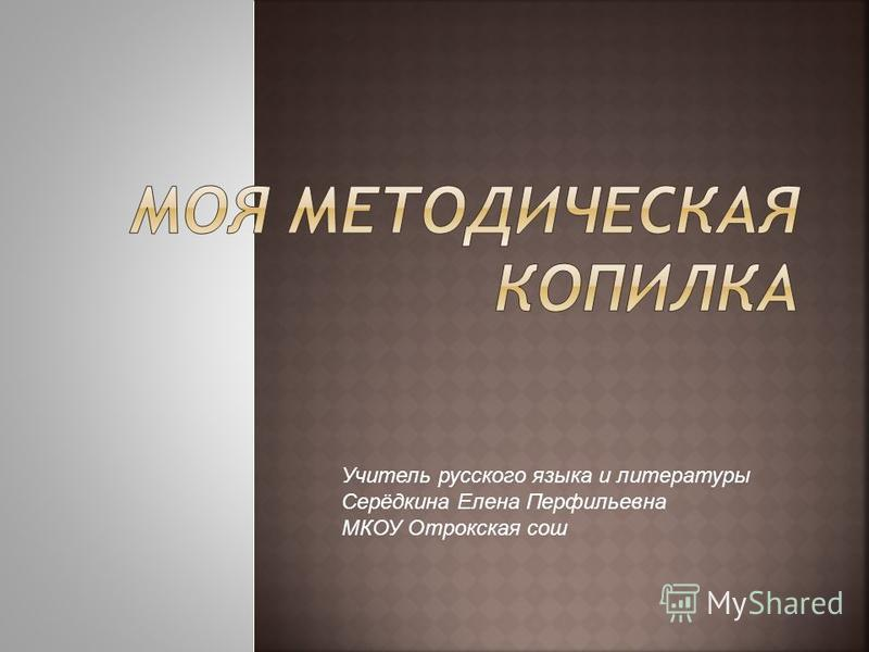 Учитель русского языка и литературы Серёдкина Елена Перфильевна МКОУ Отрокская сош