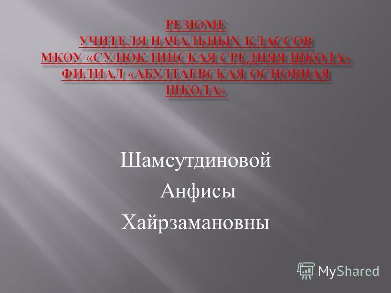 Шамсутдиновой Анфисы Хайрзамановны