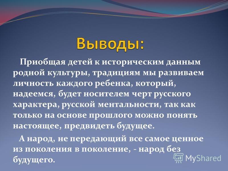 Приобщая детей к историческим данным родной культуры, традициям мы развиваем личность каждого ребенка, который, надеемся, будет носителем черт русского характера, русской ментальности, так как только на основе прошлого можно понять настоящее, предвид