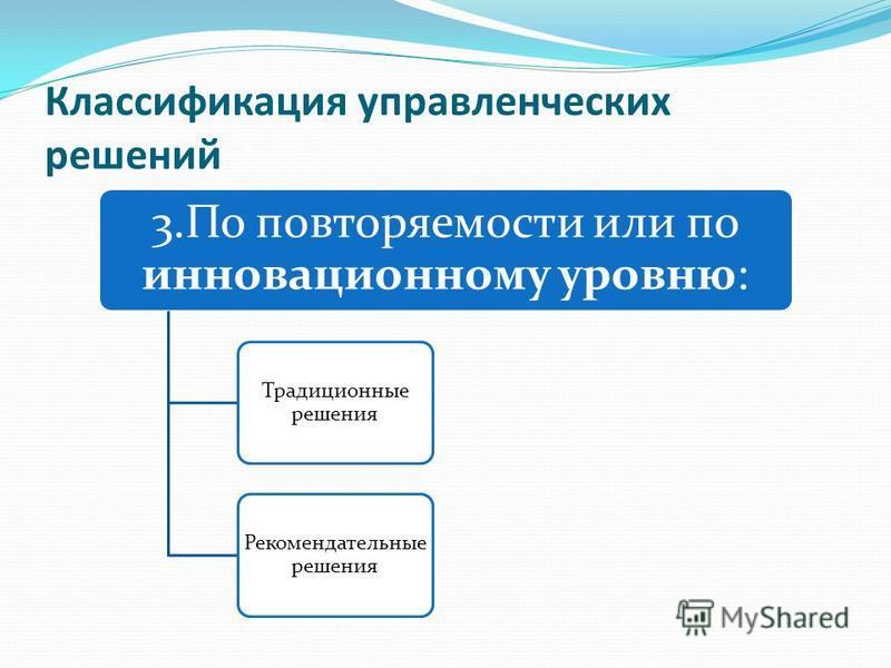 Классификация управленческих решений 3. По повторяемости или по инновационному уровню: Традиционные решения Рекомендательные решения