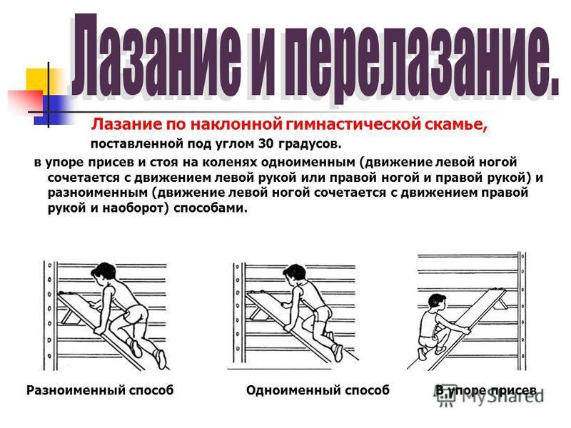 Лазание по наклонной гимнастической скамье, поставленной под углом 30 градусов. в упоре присев и стоя на коленях одноименным (движение левой ногой сочетается с движением левой рукой или правой ногой и правой рукой) и разноименным (движение левой ного