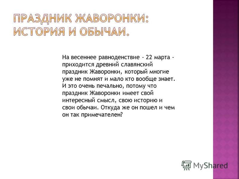 На весеннее равноденствие - 22 марта - приходится древний славянский праздник Жаворонки, который многие уже не помнят и мало кто вообще знает. И это очень печально, потому что праздник Жаворонки имеет свой интересный смысл, свою историю и свои обычаи