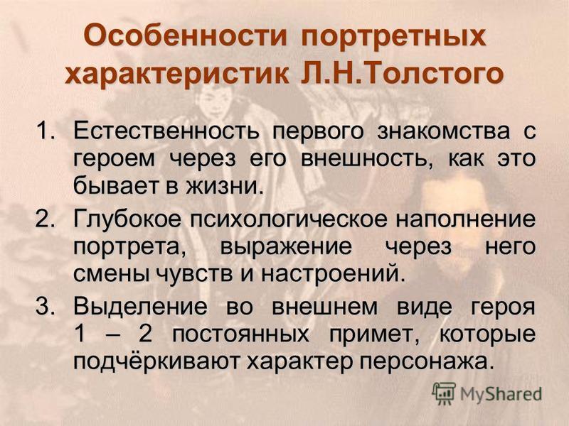 Особенности портретных характеристик Л.Н.Толстого 1. Естественность первого знакомства с героем через его внешность, как это бывает в жизни. 2. Глубокое психологическое наполнение портрета, выражение через него смены чувств и настроений. 3. Выделение