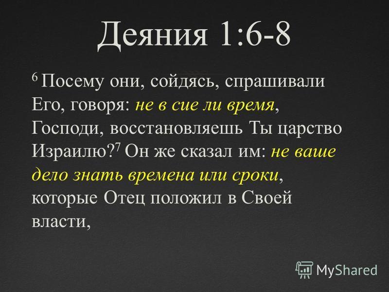 Деяния 1:6-8 6 Посему они, сойдясь, спрашивали Его, говоря: не в сие ли время, Господи, восстановляешь Ты царство Израилю? 7 Он же сказал им: не ваше дело знать времена или сроки, которые Отец положил в Своей власти,