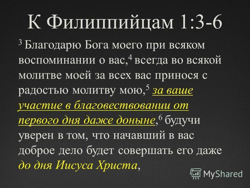 К Филиппийцам 1:3-6 3 Благодарю Бога моего при всяком воспоминании о вас, 4 всегда во всякой молитве моей за всех вас принося с радостью молитву мою, 5 за ваше участие в благовествовании от первого дня даже доныне, 6 будучи уверен в том, что начавший