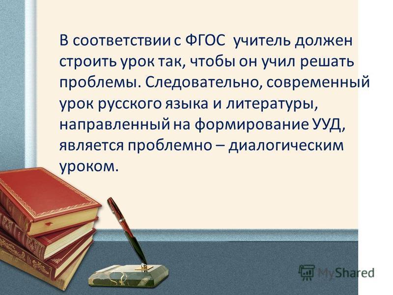 В соответствии с ФГОС учитель должен строить урок так, чтобы он учил решать проблемы. Следовательно, современный урок русского языка и литературы, направленный на формирование УУД, является проблемно – диалогическим уроком.