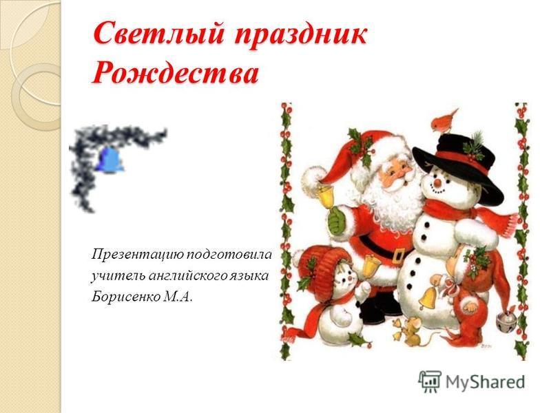 Светлый праздник Рождества Презентацию подготовила учитель английского языка Борисенко М.А.