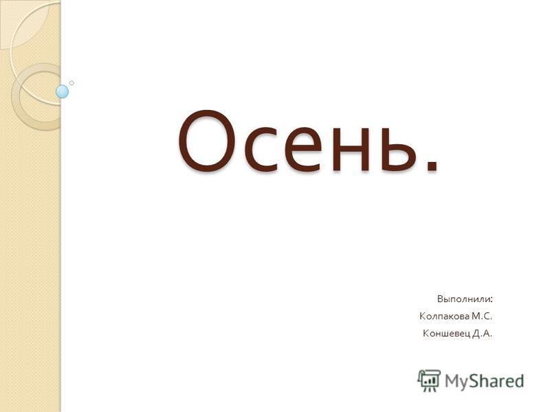 Осень. Выполнили : Колпакова М. С. Коншевец Д. А.