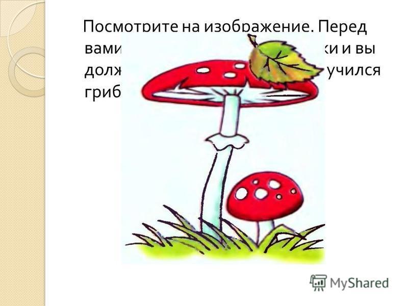 Посмотрите на изображение. Перед вами лежат части этой картинки и вы должны их сложить, чтобы получился гриб.