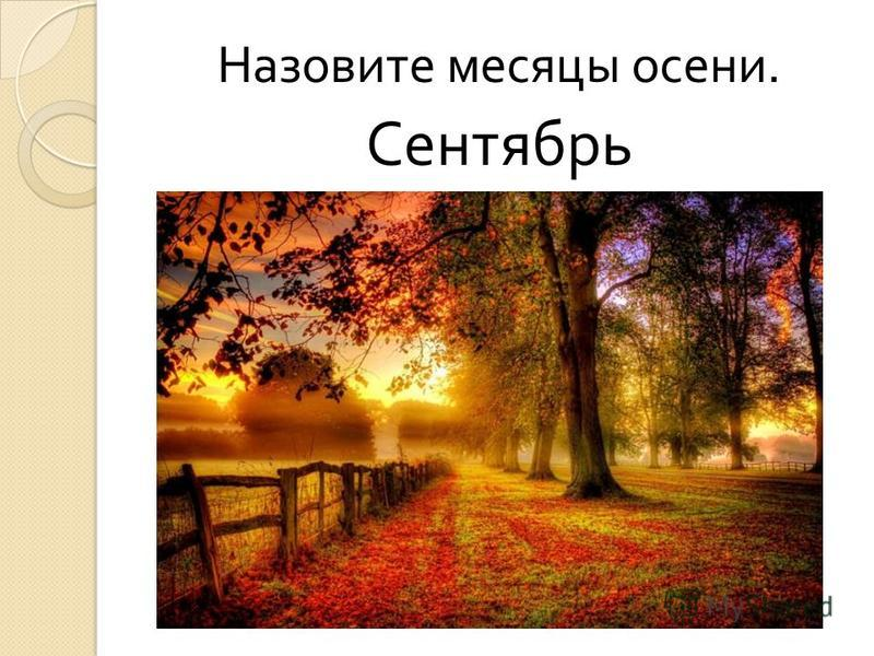 Назовите месяцы осени. Сентябрь